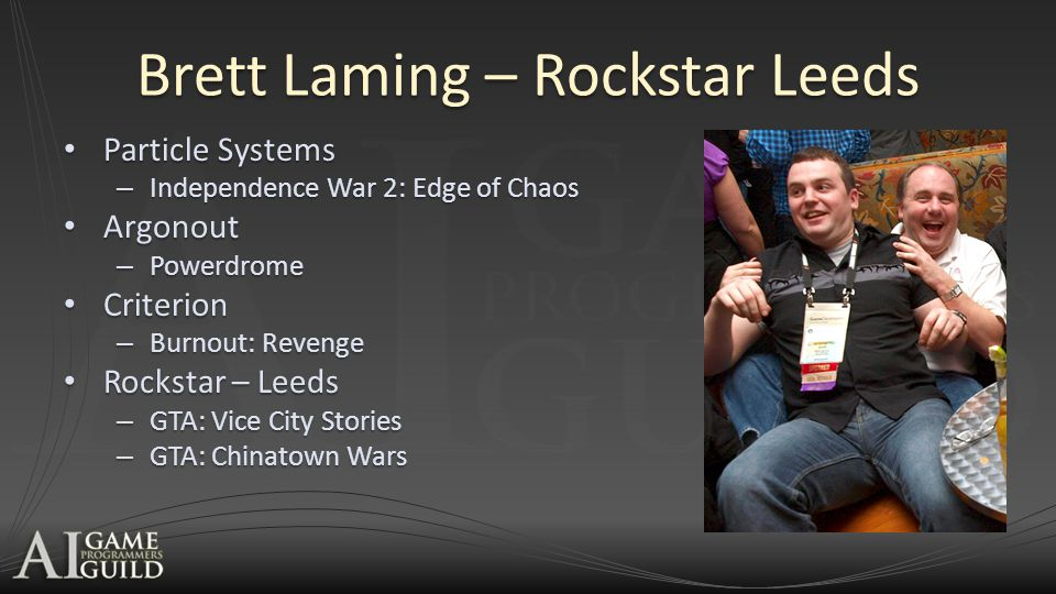 Brett Laming – Rockstar Leeds Particle Systems Particle Systems – Independence War 2: Edge of Chaos Argonout Argonout – Powerdrome Criterion Criterion – Burnout: Revenge Rockstar – Leeds Rockstar – Leeds – GTA: Vice City Stories – GTA: Chinatown Wars