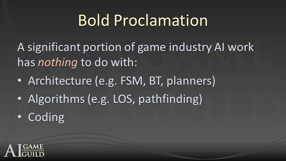 Bold Proclamation A significant portion of game industry AI work has nothing to do with: Architecture (e.g. FSM, BT, planners) Architecture (e.g. FSM,