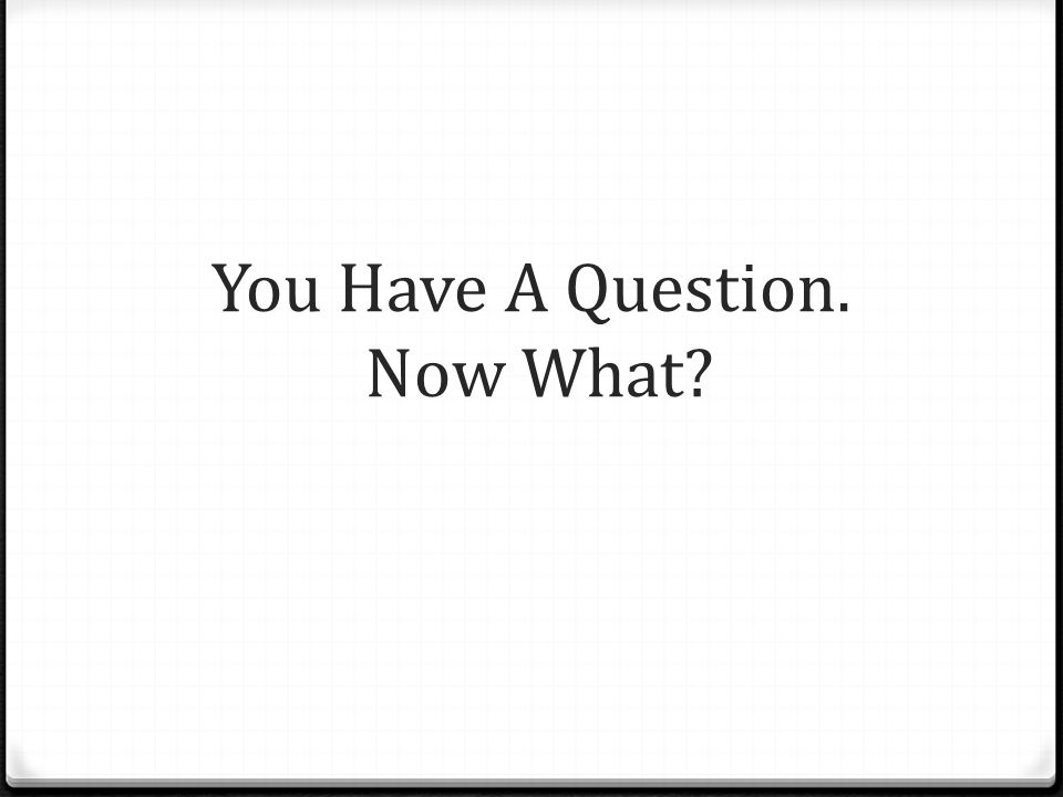You Have A Question. Now What?