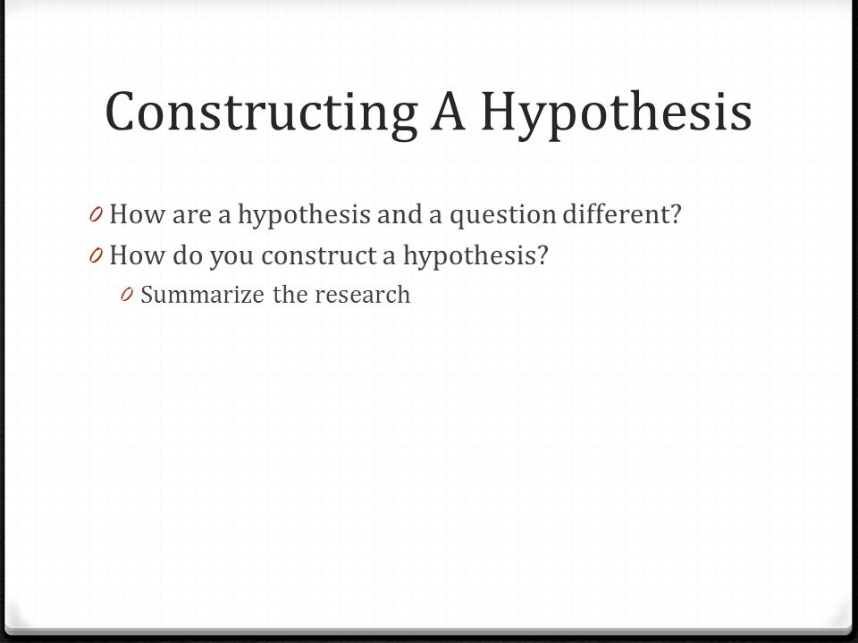Constructing A Hypothesis 0 How are a hypothesis and a question different.