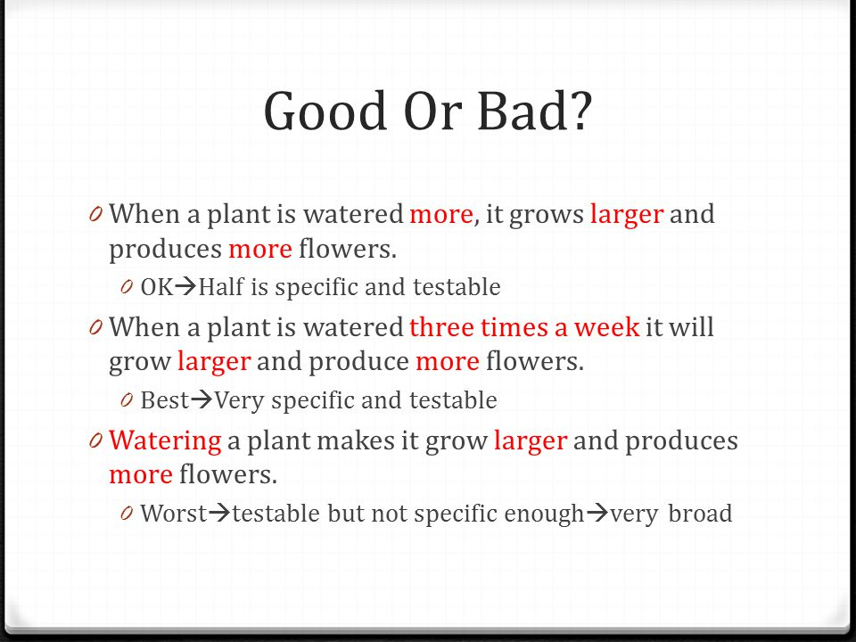 Good Or Bad. 0 When a plant is watered more, it grows larger and produces more flowers.
