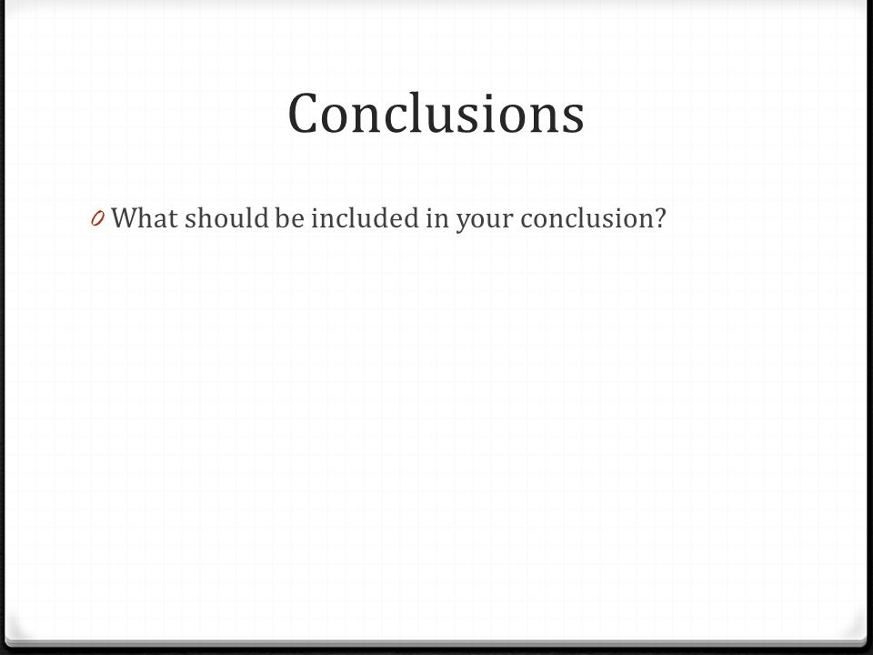 Conclusions 0 What should be included in your conclusion?