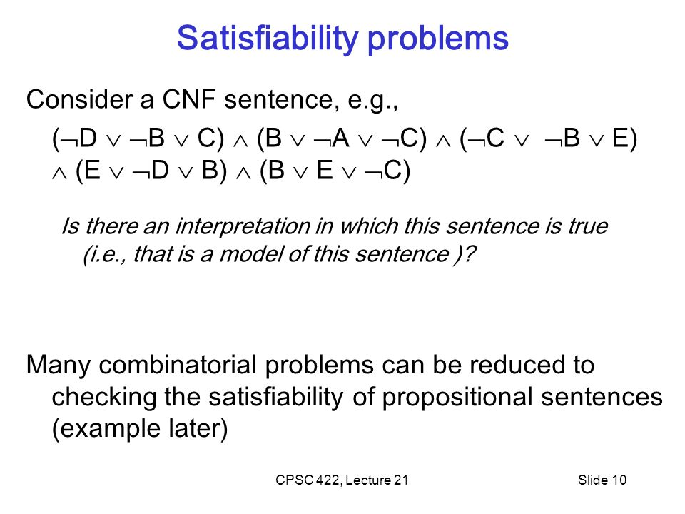 Satisfiability problems Consider a CNF sentence, e.g., (  D   B  C)  (B   A   C)  (  C   B  E)  (E   D  B)  (B  E   C) Is there