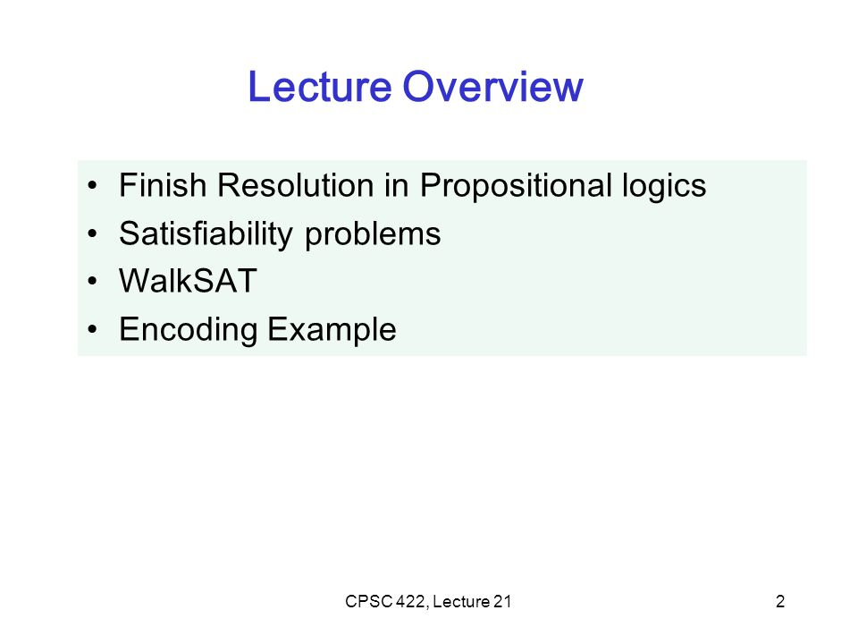 CPSC 422, Lecture 212 Lecture Overview Finish Resolution in Propositional logics Satisfiability problems WalkSAT Encoding Example