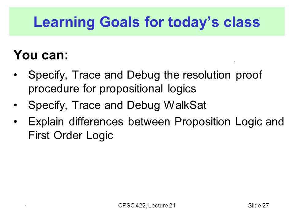 CPSC 422, Lecture 21 Learning Goals for today's class You can: Specify, Trace and Debug the resolution proof procedure for propositional logics Specif