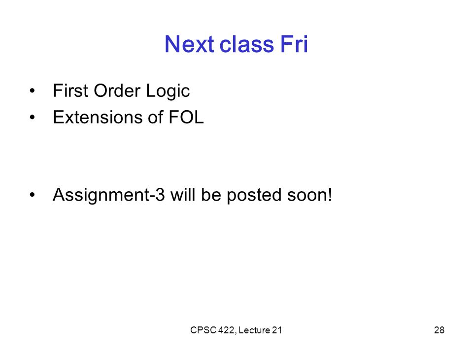 Next class Fri First Order Logic Extensions of FOL CPSC 422, Lecture 2128 Assignment-3 will be posted soon!
