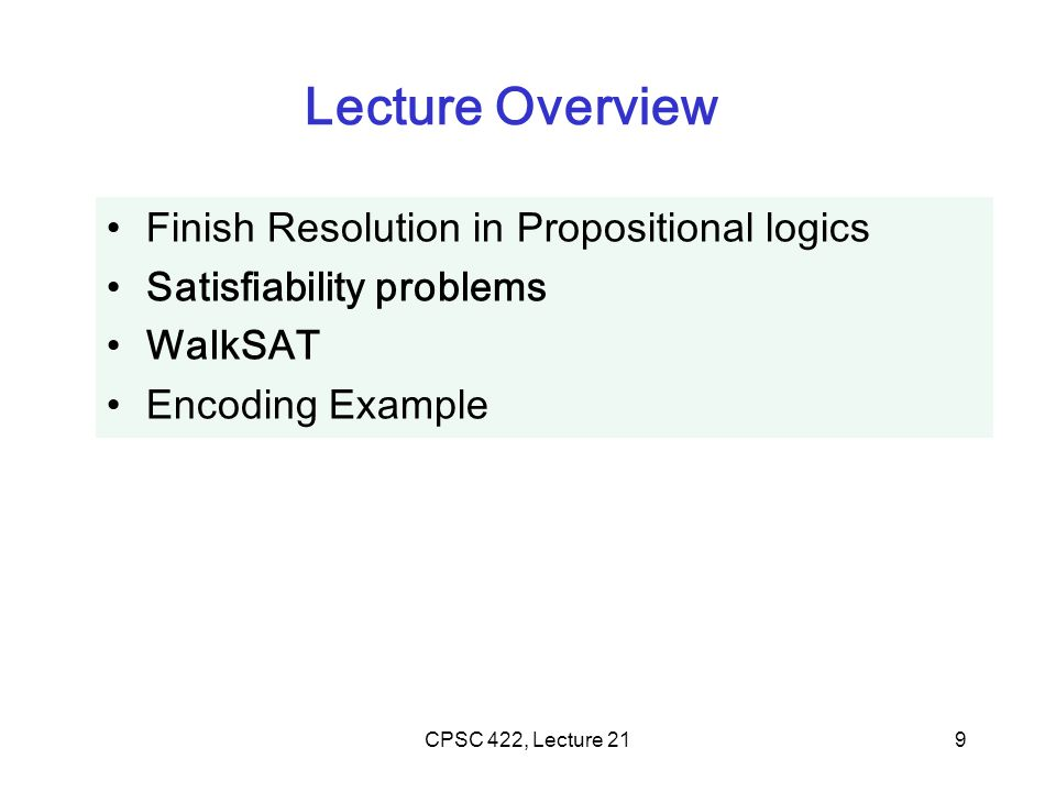 CPSC 422, Lecture 219 Lecture Overview Finish Resolution in Propositional logics Satisfiability problems WalkSAT Encoding Example
