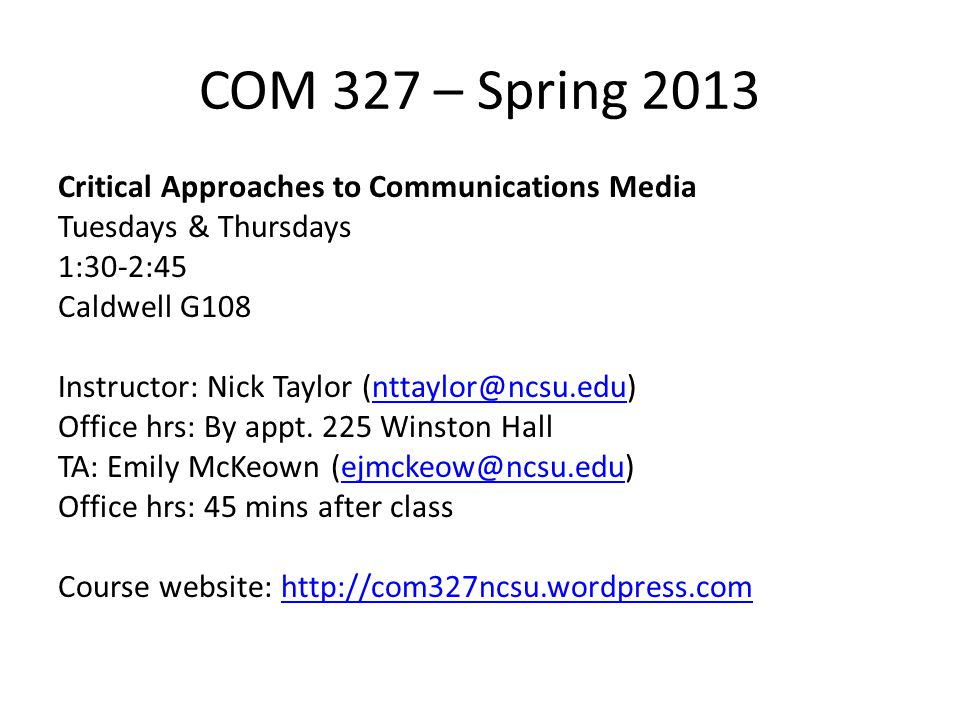 COM 327 – Spring 2013 Critical Approaches to Communications Media Tuesdays & Thursdays 1:30-2:45 Caldwell G108 Instructor: Nick Taylor (nttaylor@ncsu.