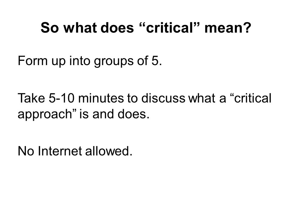 "So what does ""critical"" mean? Form up into groups of 5. Take 5-10 minutes to discuss what a ""critical approach"" is and does. No Internet allowed."