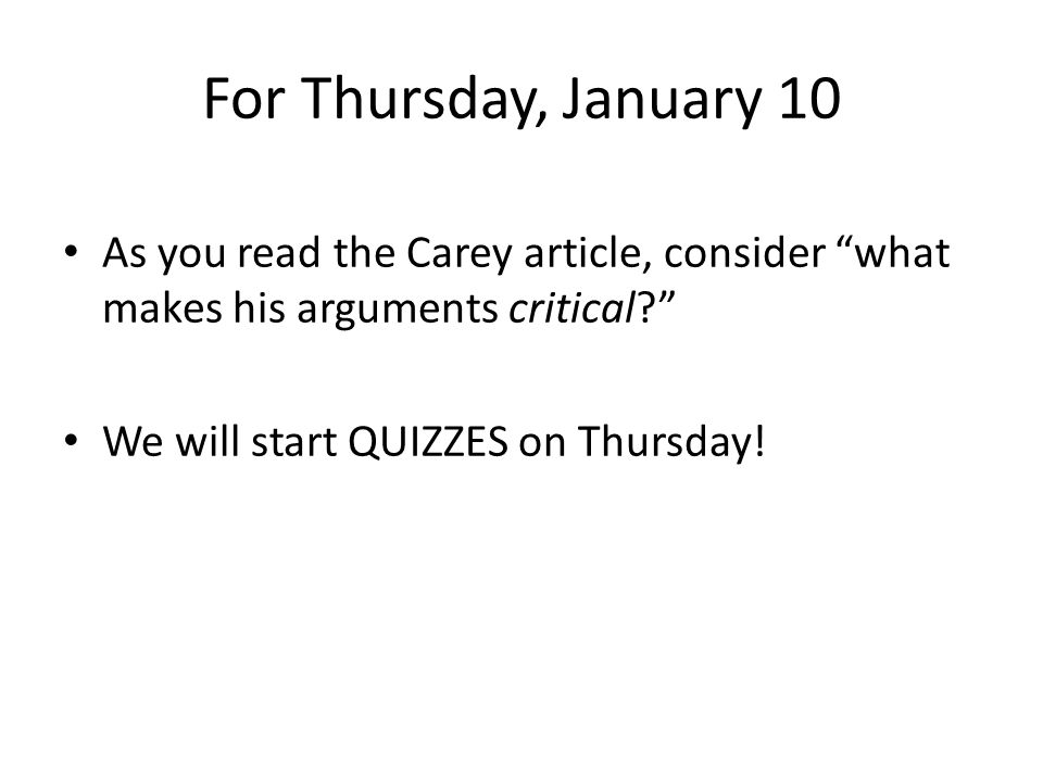 "For Thursday, January 10 As you read the Carey article, consider ""what makes his arguments critical?"" We will start QUIZZES on Thursday!"