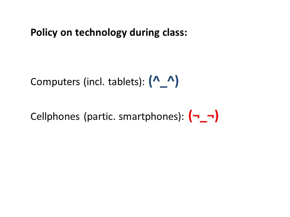 Cellphones (partic. smartphones): (¬_¬) Computers (incl. tablets): (^_^) Policy on technology during class: