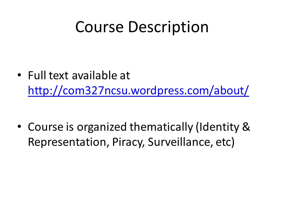 Course Description Full text available at http://com327ncsu.wordpress.com/about/ http://com327ncsu.wordpress.com/about/ Course is organized thematically (Identity & Representation, Piracy, Surveillance, etc)