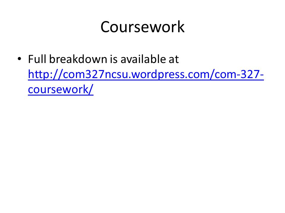 Coursework Full breakdown is available at http://com327ncsu.wordpress.com/com-327- coursework/ http://com327ncsu.wordpress.com/com-327- coursework/