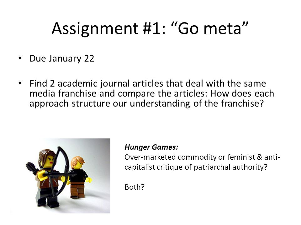 "Assignment #1: ""Go meta"" Due January 22 Find 2 academic journal articles that deal with the same media franchise and compare the articles: How does ea"