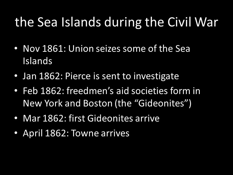 the Sea Islands during the Civil War Nov 1861: Union seizes some of the Sea Islands Jan 1862: Pierce is sent to investigate Feb 1862: freedmen's aid societies form in New York and Boston (the Gideonites ) Mar 1862: first Gideonites arrive