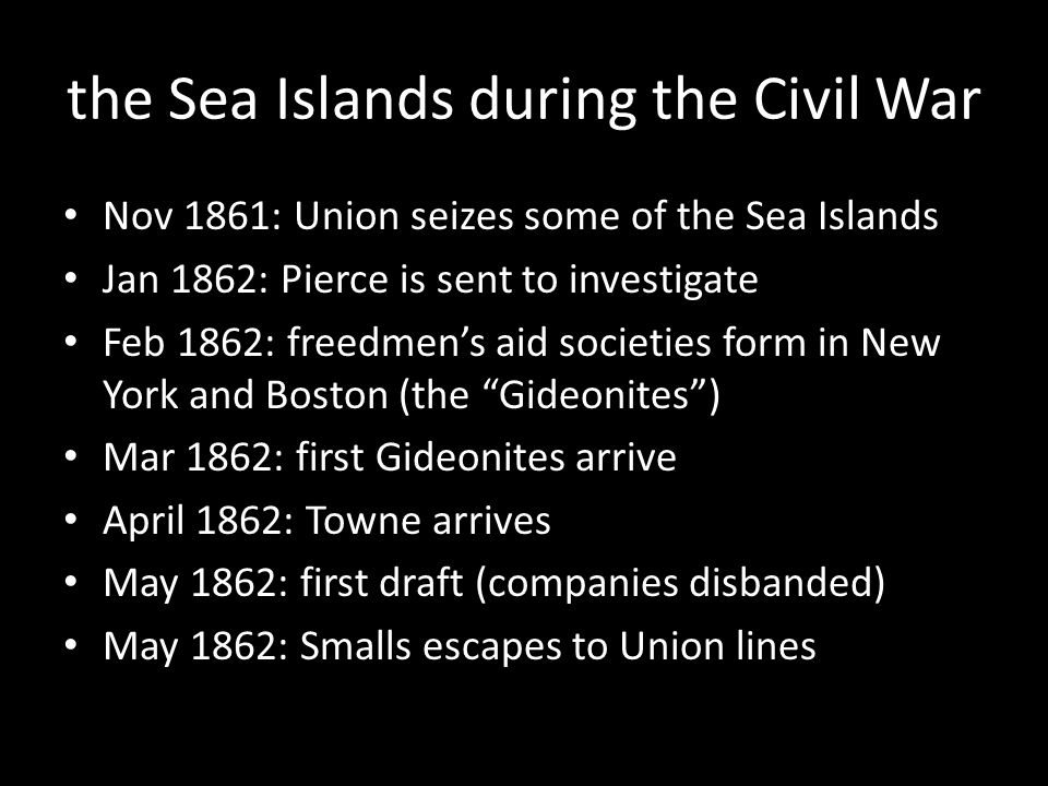 the Sea Islands during the Civil War Nov 1861: Union seizes some of the Sea Islands Jan 1862: Pierce is sent to investigate Feb 1862: freedmen's aid societies form in New York and Boston (the Gideonites ) Mar 1862: first Gideonites arrive April 1862: Towne arrives May 1862: first draft (companies disbanded)