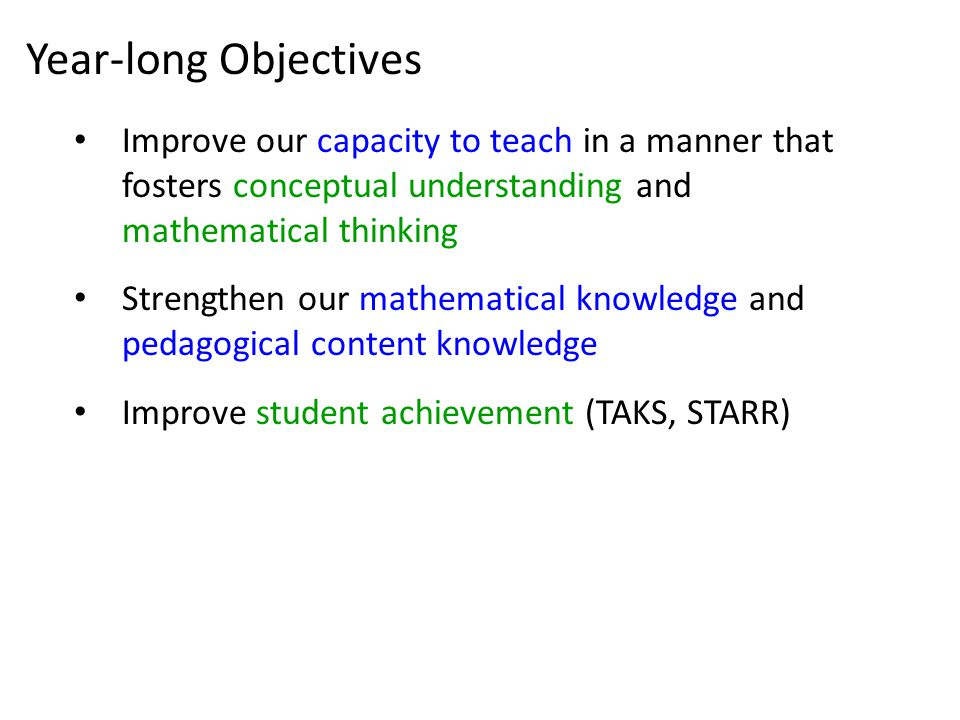Year-long Objectives Improve our capacity to teach in a manner that fosters conceptual understanding and mathematical thinking Strengthen our mathematical knowledge and pedagogical content knowledge Improve student achievement (TAKS, STARR)