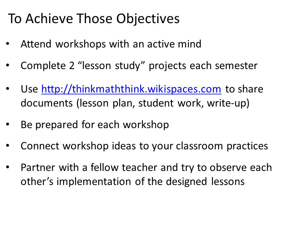 To Achieve Those Objectives Attend workshops with an active mind Complete 2 lesson study projects each semester Use http://thinkmaththink.wikispaces.com to share documents (lesson plan, student work, write-up)http://thinkmaththink.wikispaces.com Be prepared for each workshop Connect workshop ideas to your classroom practices Partner with a fellow teacher and try to observe each other's implementation of the designed lessons