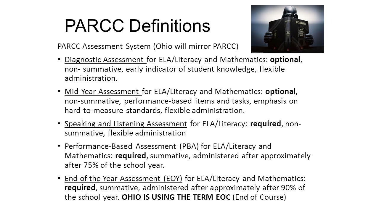 PARCC Definitions PARCC Assessment System (Ohio will mirror PARCC) Diagnostic Assessment for ELA/Literacy and Mathematics: optional, non- summative, early indicator of student knowledge, flexible administration.