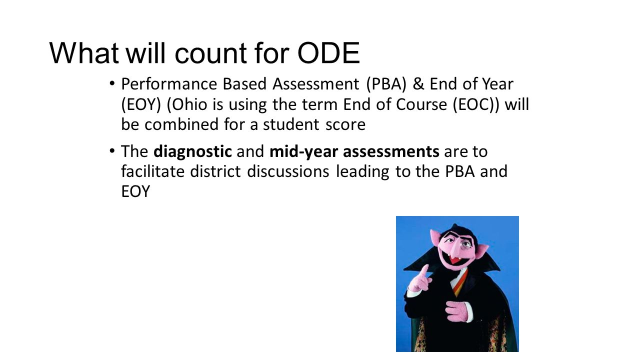 What will count for ODE Performance Based Assessment (PBA) & End of Year (EOY) (Ohio is using the term End of Course (EOC)) will be combined for a student score The diagnostic and mid-year assessments are to facilitate district discussions leading to the PBA and EOY