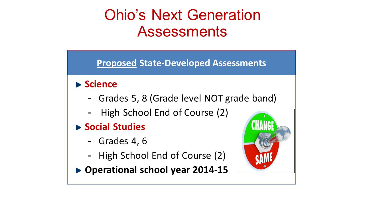 Proposed State-Developed Assessments Science ­Grades 5, 8 (Grade level NOT grade band) ­ High School End of Course (2) Social Studies ­Grades 4, 6 ­High School End of Course (2) Operational school year Ohio's Next Generation Assessments