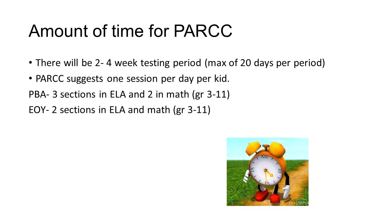 Amount of time for PARCC There will be 2- 4 week testing period (max of 20 days per period) PARCC suggests one session per day per kid.