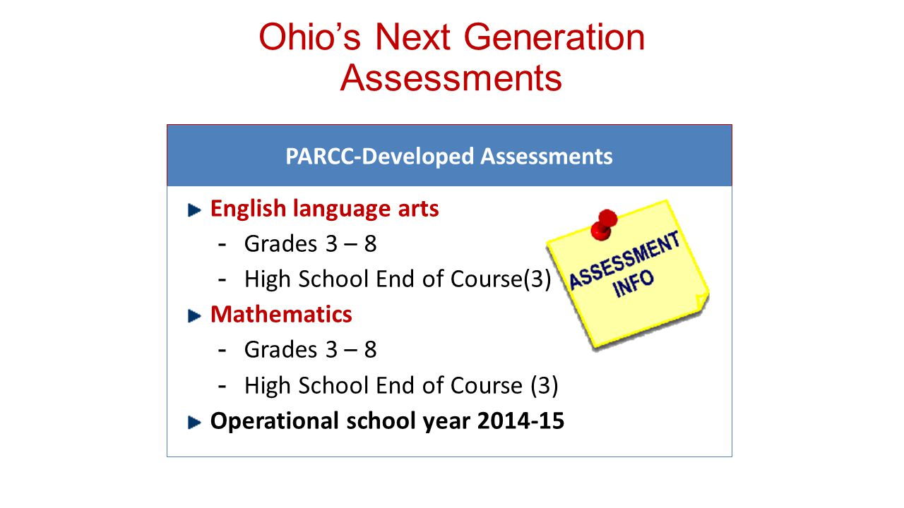 PARCC-Developed Assessments English language arts ­Grades 3 – 8 ­High School End of Course(3) Mathematics ­Grades 3 – 8 ­High School End of Course (3) Operational school year Ohio's Next Generation Assessments