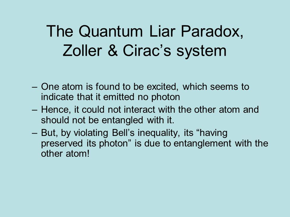 The Quantum Liar Paradox, Zoller & Cirac's system Two excited atoms A1 and A2 reside in cavities facing a beam- splitter One detector clicks, source of the photon uncertain Thereby entangling the two atoms An orthogonal measurement to excited/ground is introduced EPR Bell-inequality violated The liar paradox all over again