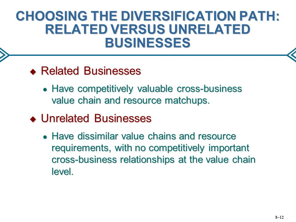 CHOOSING THE DIVERSIFICATION PATH: RELATED VERSUS UNRELATED BUSINESSES  Related Businesses ● Have competitively valuable cross-business value chain a