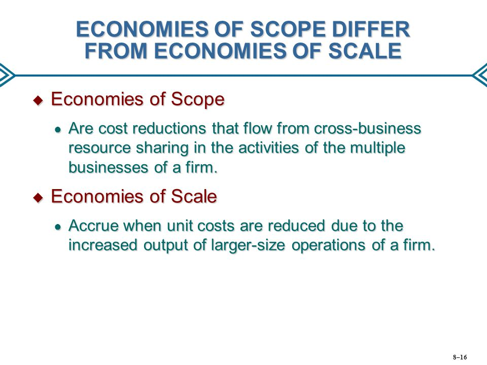 ECONOMIES OF SCOPE DIFFER FROM ECONOMIES OF SCALE  Economies of Scope ● Are cost reductions that flow from cross-business resource sharing in the act