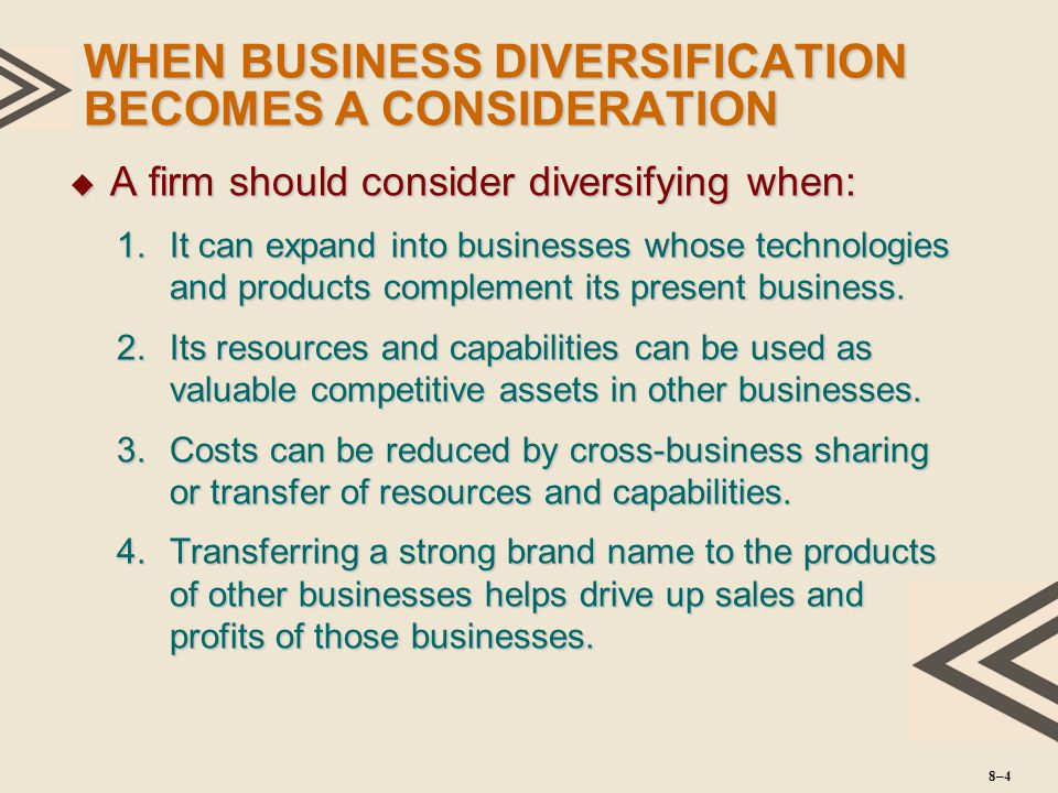 WHEN BUSINESS DIVERSIFICATION BECOMES A CONSIDERATION  A firm should consider diversifying when: 1.It can expand into businesses whose technologies a