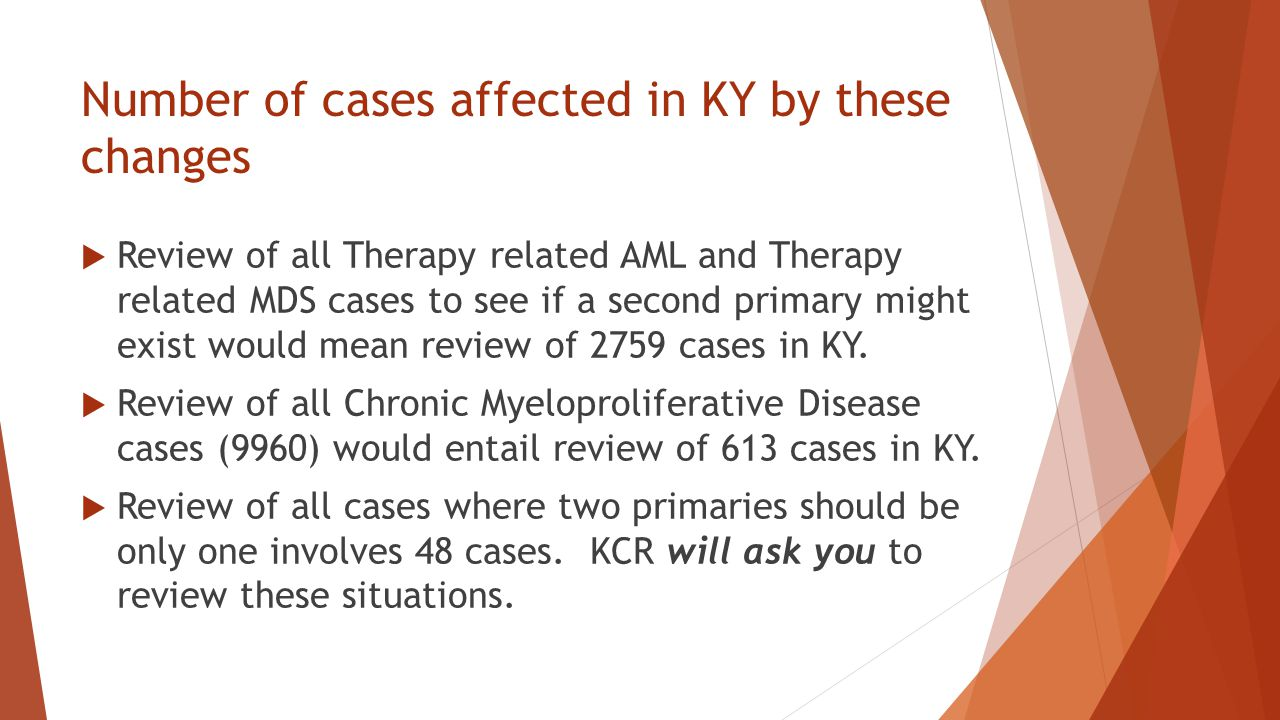 Number of cases affected in KY by these changes  Review of all Therapy related AML and Therapy related MDS cases to see if a second primary might exist would mean review of 2759 cases in KY.