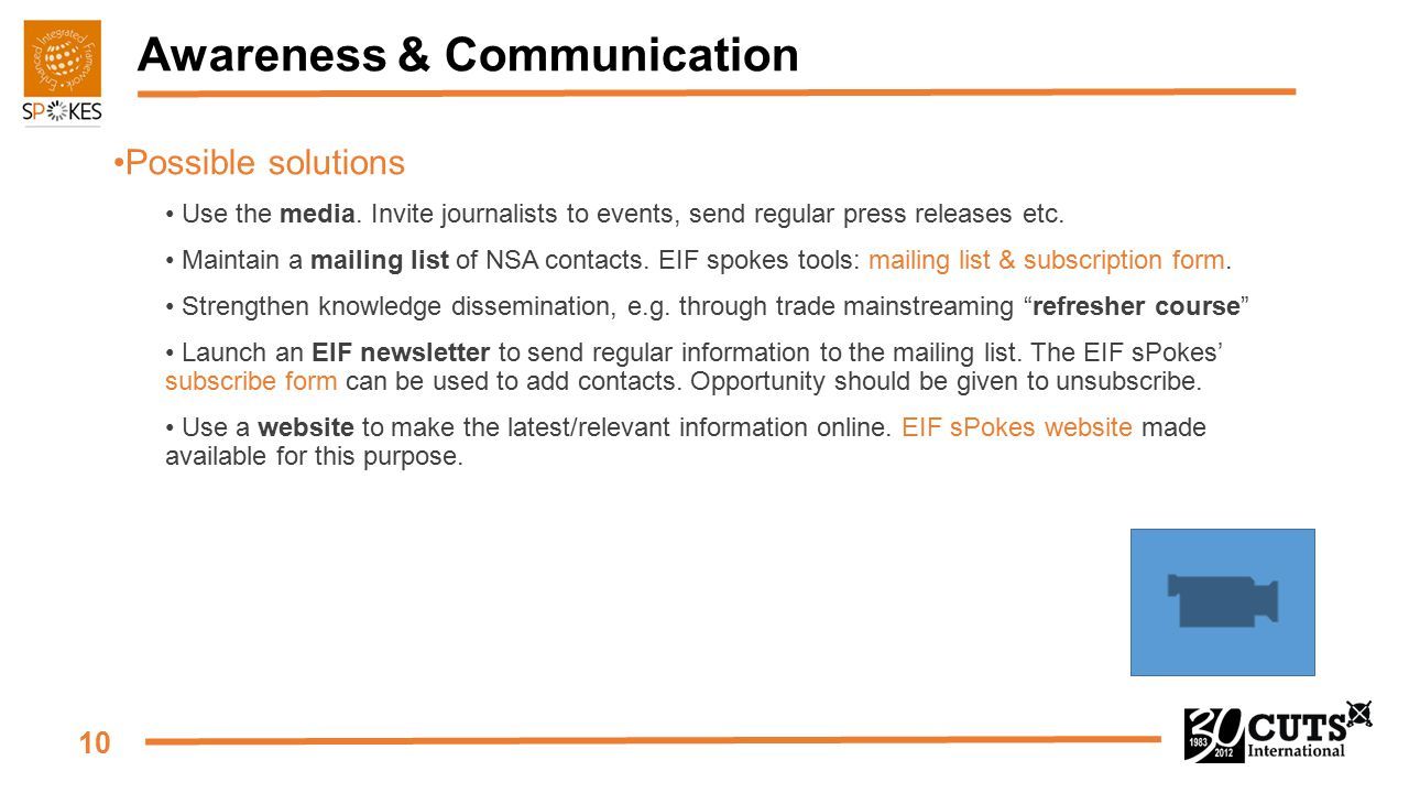 10 Awareness & Communication Possible solutions Use the media. Invite journalists to events, send regular press releases etc. Maintain a mailing list