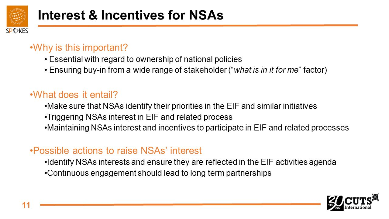 11 Interest & Incentives for NSAs Why is this important? Essential with regard to ownership of national policies Ensuring buy-in from a wide range of