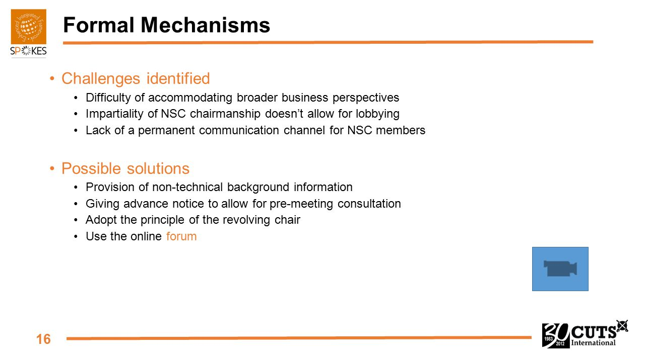 16 Formal Mechanisms Challenges identified Difficulty of accommodating broader business perspectives Impartiality of NSC chairmanship doesn't allow for lobbying Lack of a permanent communication channel for NSC members Possible solutions Provision of non-technical background information Giving advance notice to allow for pre-meeting consultation Adopt the principle of the revolving chair Use the online forum