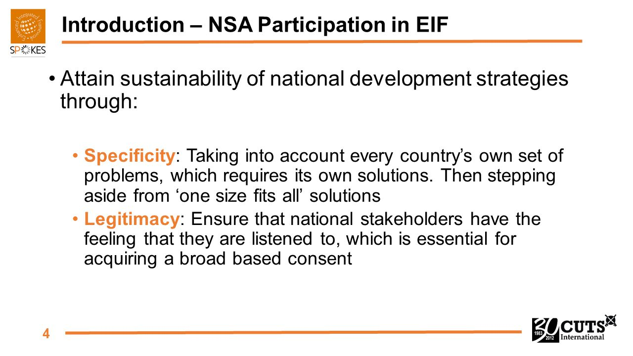 4 Introduction – NSA Participation in EIF Attain sustainability of national development strategies through: Specificity: Taking into account every cou