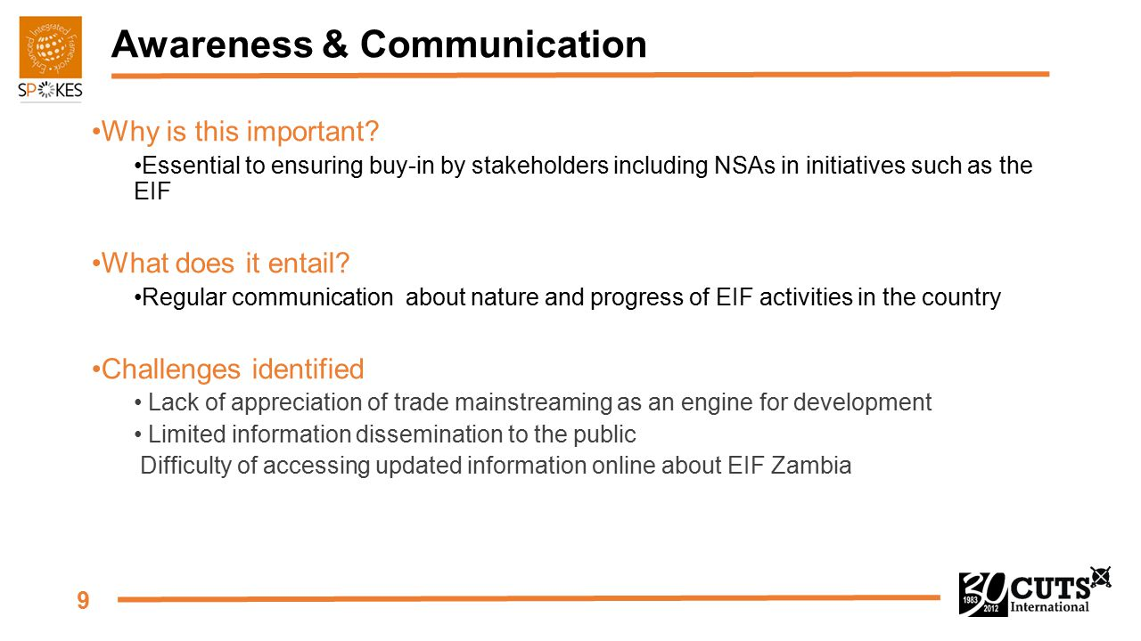 9 Awareness & Communication Why is this important? Essential to ensuring buy-in by stakeholders including NSAs in initiatives such as the EIF What doe