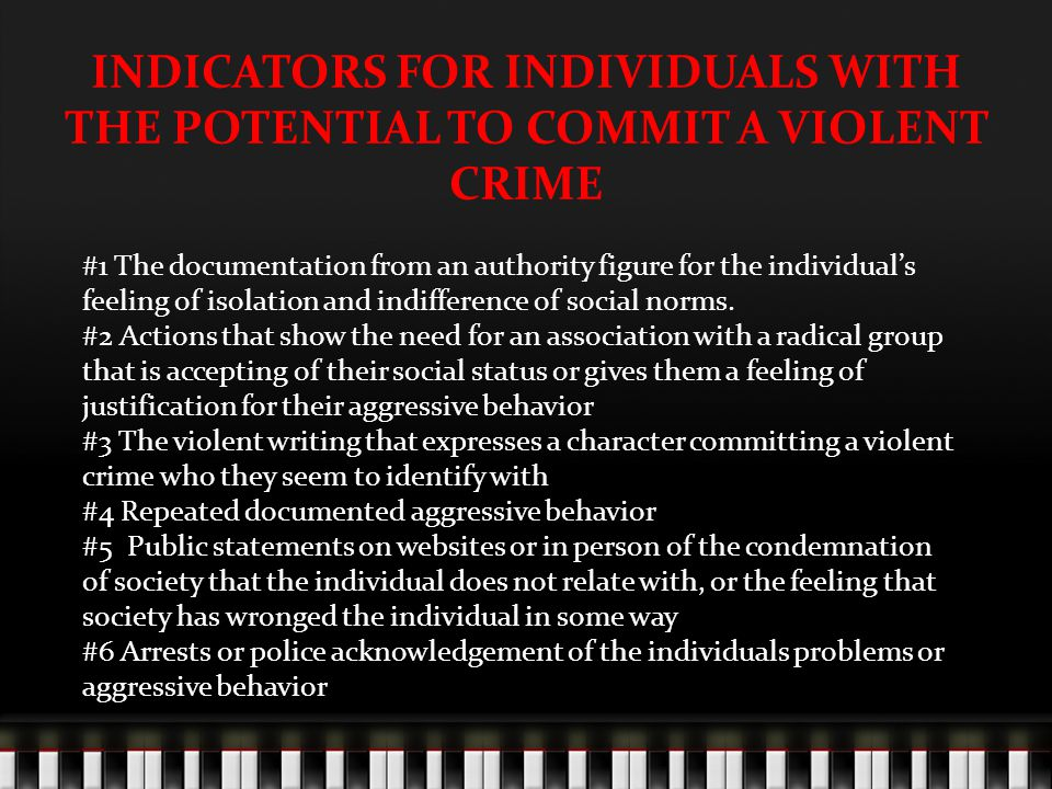 INDICATORS FOR INDIVIDUALS WITH THE POTENTIAL TO COMMIT A VIOLENT CRIME #1 The documentation from an authority figure for the individual's feeling of isolation and indifference of social norms.