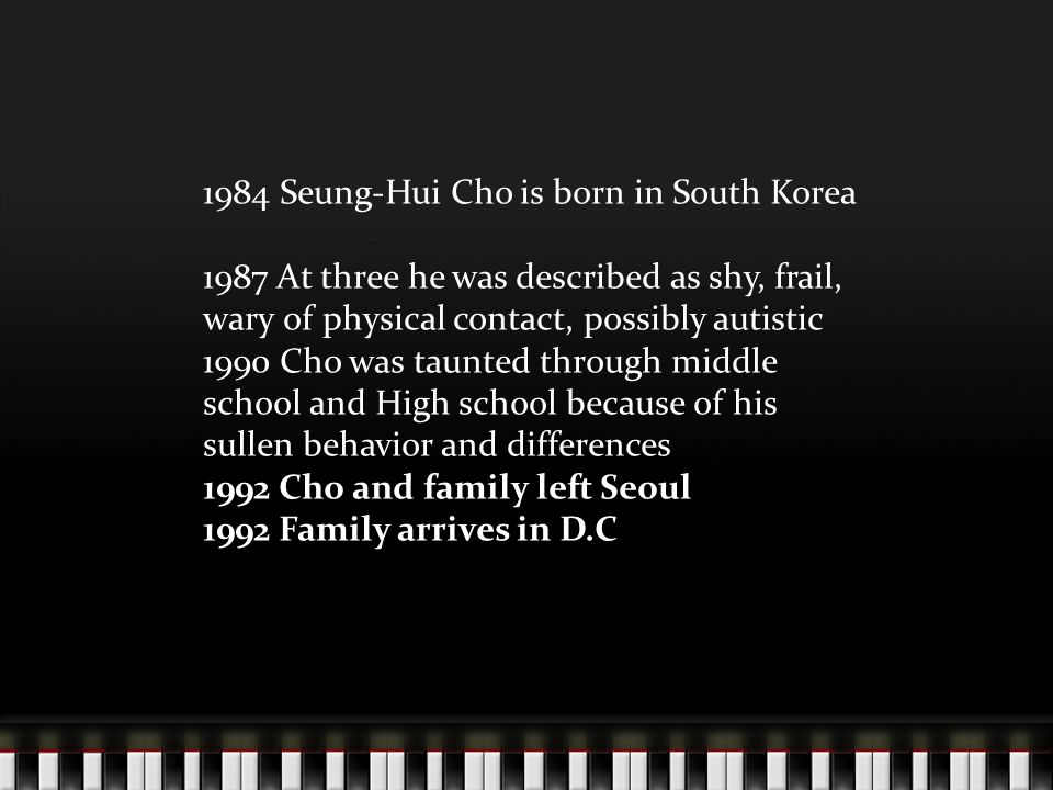 1984 Seung-Hui Cho is born in South Korea 1987 At three he was described as shy, frail, wary of physical contact, possibly autistic 1990 Cho was taunted through middle school and High school because of his sullen behavior and differences 1992 Cho and family left Seoul 1992 Family arrives in D.C