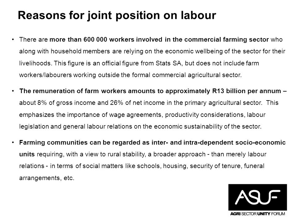 Reasons for joint position on labour There are more than 600 000 workers involved in the commercial farming sector who along with household members are relying on the economic wellbeing of the sector for their livelihoods.