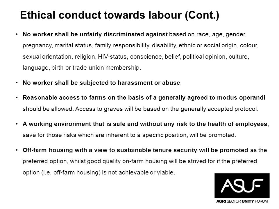 Ethical conduct towards labour (Cont.) No worker shall be unfairly discriminated against based on race, age, gender, pregnancy, marital status, family responsibility, disability, ethnic or social origin, colour, sexual orientation, religion, HIV-status, conscience, belief, political opinion, culture, language, birth or trade union membership.