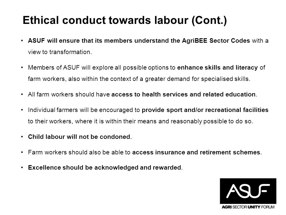 Ethical conduct towards labour (Cont.) ASUF will ensure that its members understand the AgriBEE Sector Codes with a view to transformation. Members of