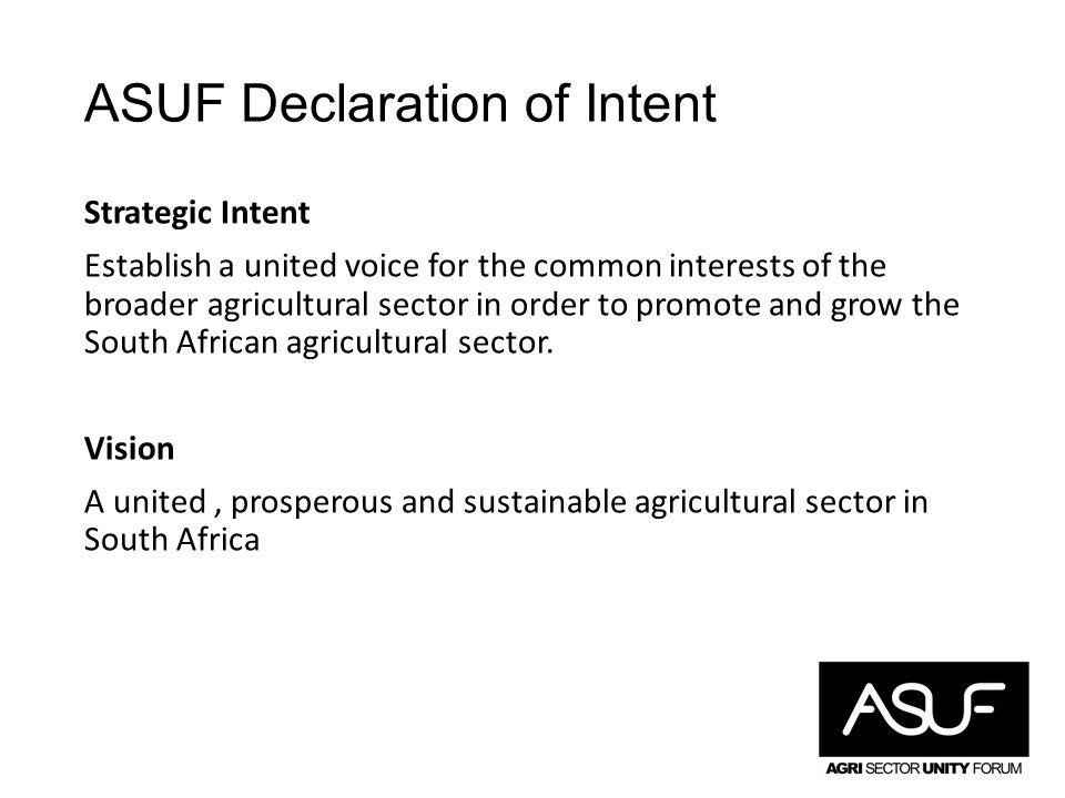 ASUF Declaration of Intent Strategic Intent Establish a united voice for the common interests of the broader agricultural sector in order to promote and grow the South African agricultural sector.