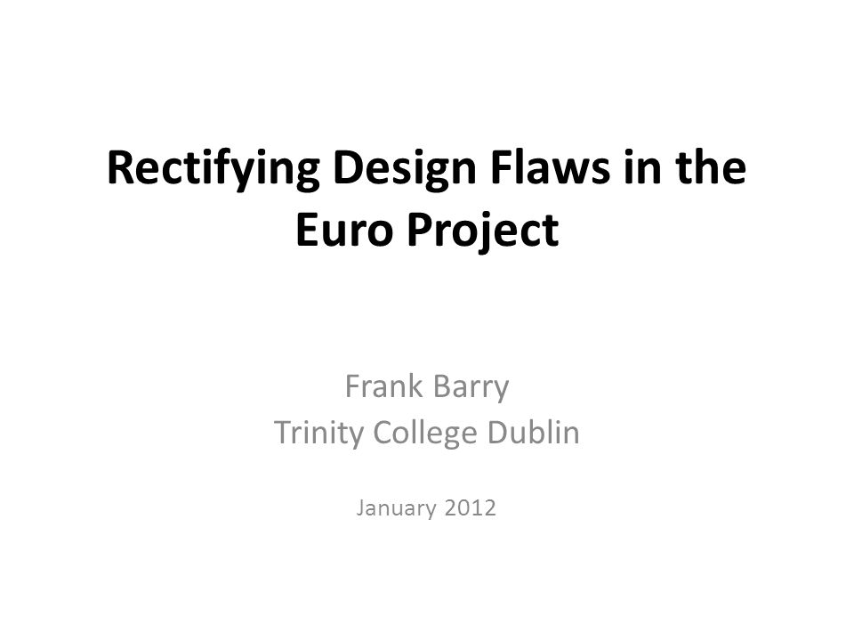 Rectifying Design Flaws in the Euro Project Frank Barry Trinity College Dublin January 2012