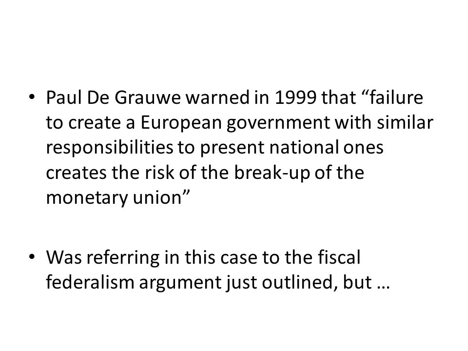 "Paul De Grauwe warned in 1999 that ""failure to create a European government with similar responsibilities to present national ones creates the risk of"