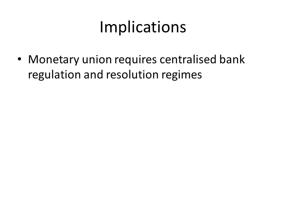Implications Monetary union requires centralised bank regulation and resolution regimes