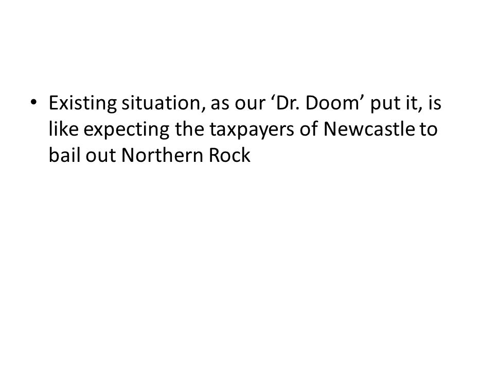 Existing situation, as our 'Dr. Doom' put it, is like expecting the taxpayers of Newcastle to bail out Northern Rock