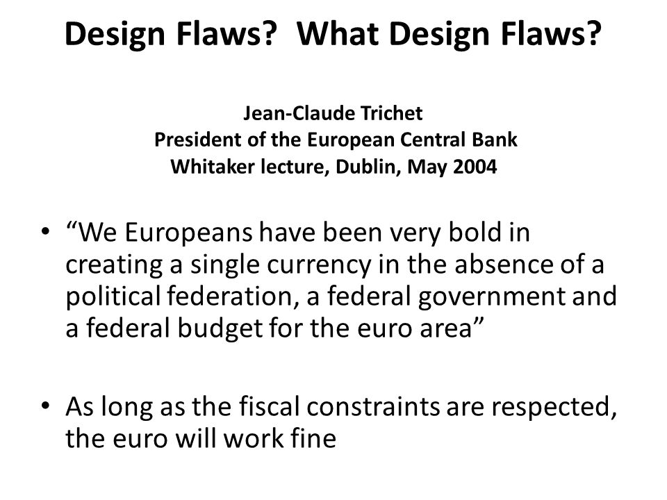 "Design Flaws? What Design Flaws? Jean-Claude Trichet President of the European Central Bank Whitaker lecture, Dublin, May 2004 ""We Europeans have been"