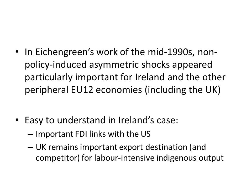 In Eichengreen's work of the mid-1990s, non- policy-induced asymmetric shocks appeared particularly important for Ireland and the other peripheral EU1