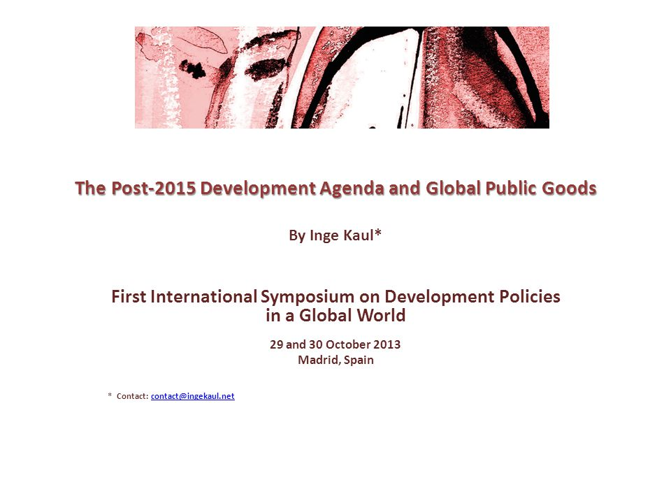 Structure of the Presentation 1Defining the key concepts 2Linking development and global public goods in the Post- 2015 Agenda 3Filling in the 'missing middle part' of the Agenda Conclusion: Why we may need a 'Monterrey Plus' 2